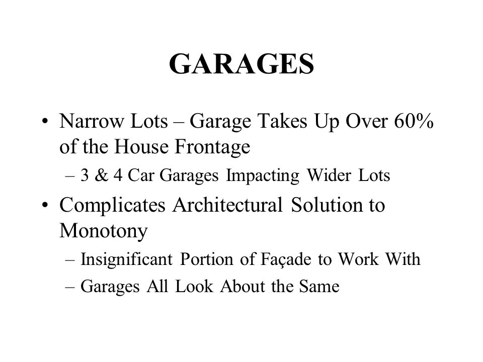 GARAGES Narrow Lots – Garage Takes Up Over 60% of the House Frontage –3 & 4 Car Garages Impacting Wider Lots Complicates Architectural Solution to Monotony –Insignificant Portion of Façade to Work With –Garages All Look About the Same