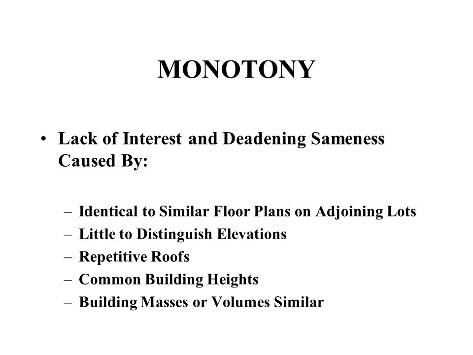 MONOTONY Lack of Interest and Deadening Sameness Caused By: –Identical to Similar Floor Plans on Adjoining Lots –Little to Distinguish Elevations –Repetitive Roofs –Common Building Heights –Building Masses or Volumes Similar