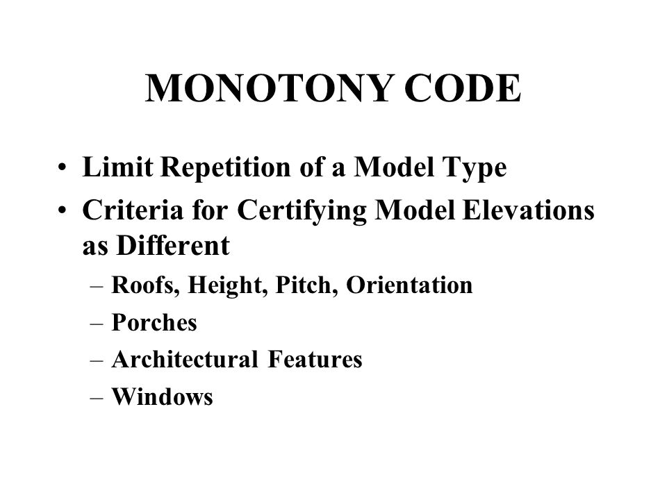 MONOTONY CODE Limit Repetition of a Model Type Criteria for Certifying Model Elevations as Different –Roofs, Height, Pitch, Orientation –Porches –Architectural Features –Windows