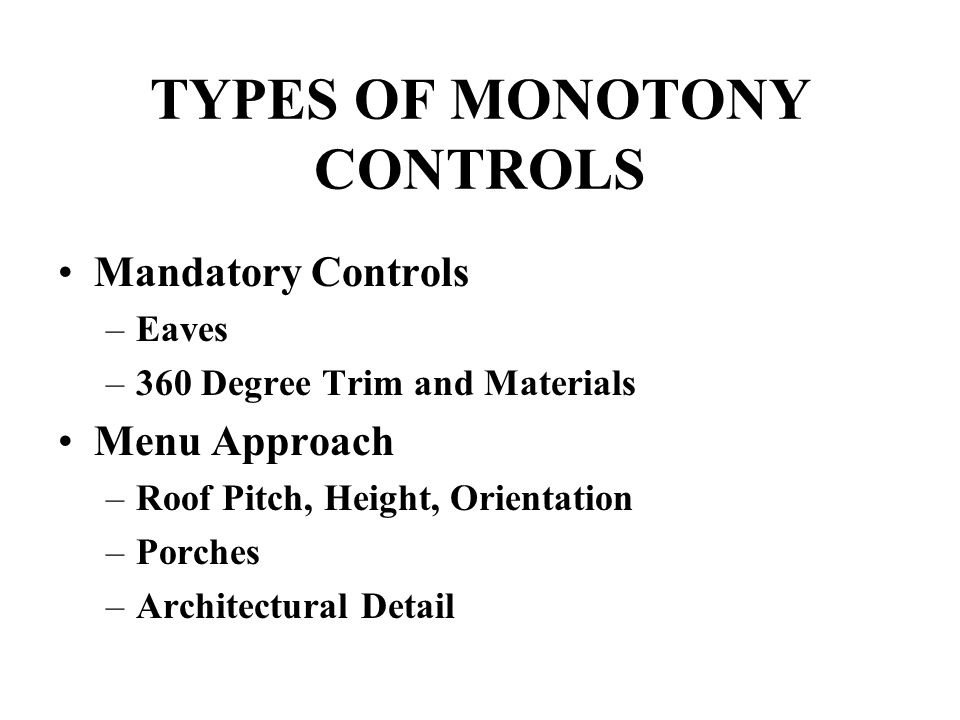TYPES OF MONOTONY CONTROLS Mandatory Controls –Eaves –360 Degree Trim and Materials Menu Approach –Roof Pitch, Height, Orientation –Porches –Architect