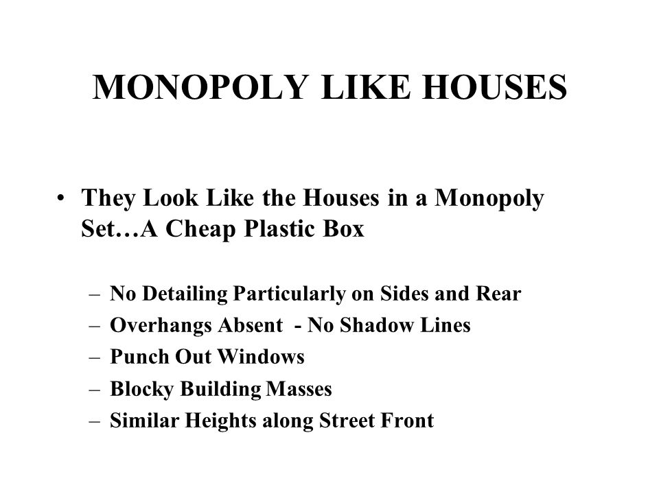 MONOPOLY LIKE HOUSES They Look Like the Houses in a Monopoly Set…A Cheap Plastic Box –No Detailing Particularly on Sides and Rear –Overhangs Absent - No Shadow Lines –Punch Out Windows –Blocky Building Masses –Similar Heights along Street Front