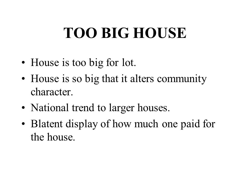 TOO BIG HOUSE House is too big for lot. House is so big that it alters community character. National trend to larger houses. Blatent display of how mu