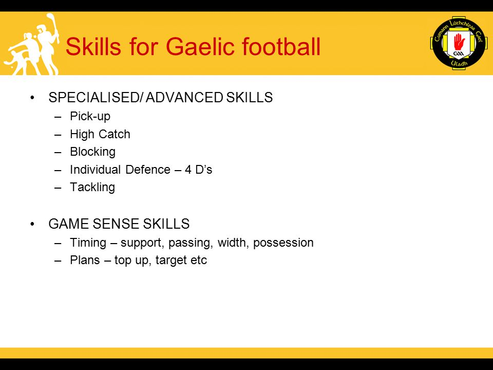 Skills for Gaelic football SPECIALISED/ ADVANCED SKILLS –Pick-up –High Catch –Blocking –Individual Defence – 4 D's –Tackling GAME SENSE SKILLS –Timing – support, passing, width, possession –Plans – top up, target etc