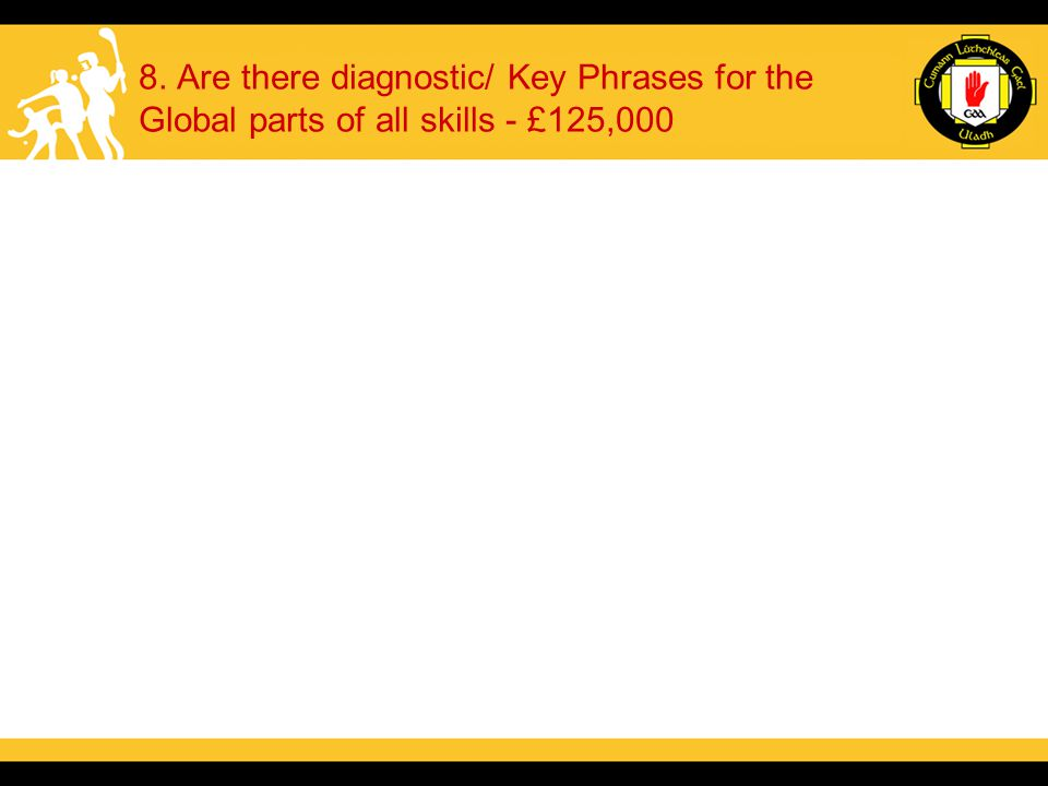 8. Are there diagnostic/ Key Phrases for the Global parts of all skills - £125,000
