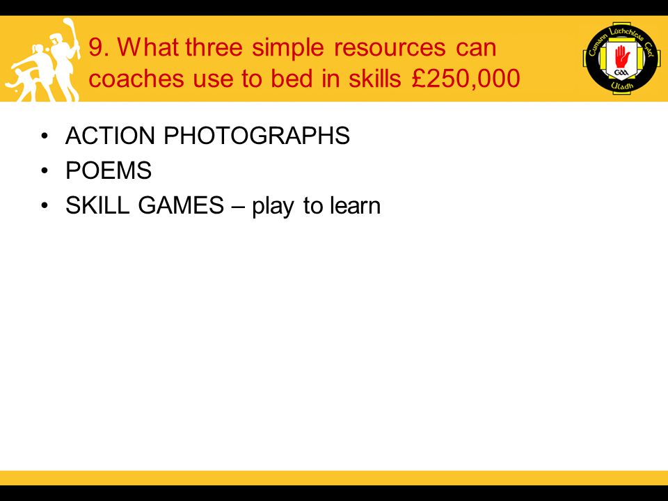 9. What three simple resources can coaches use to bed in skills £250,000 ACTION PHOTOGRAPHS POEMS SKILL GAMES – play to learn