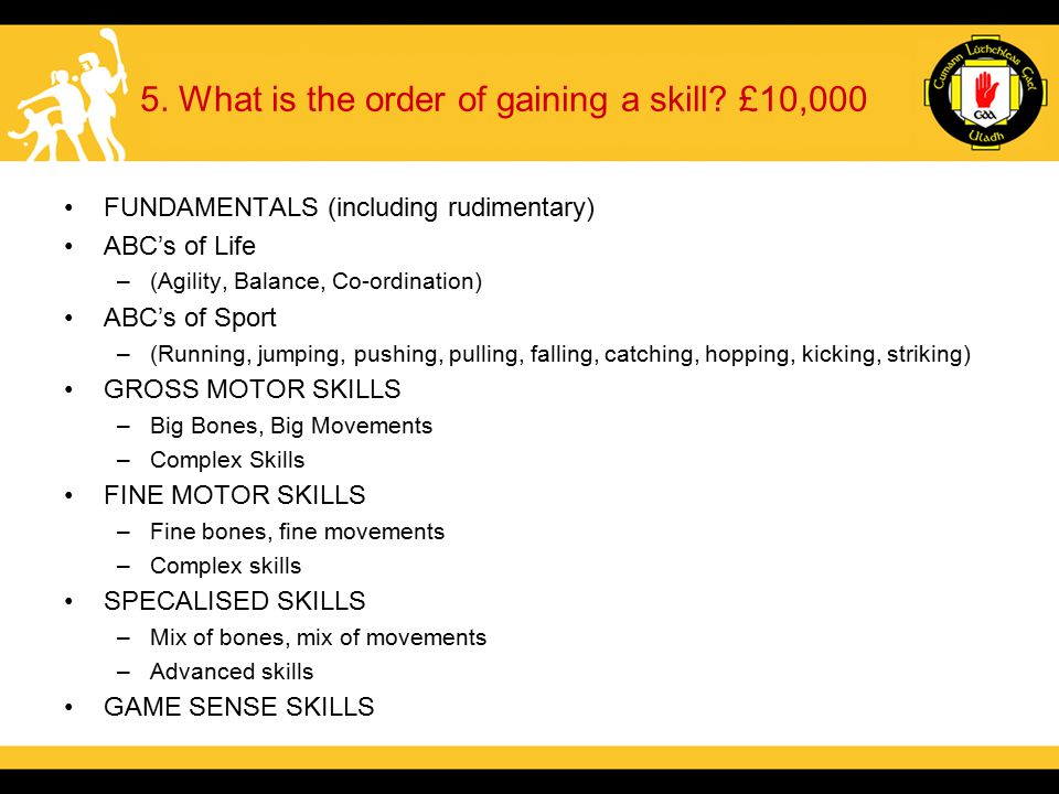 5. What is the order of gaining a skill? £10,000 FUNDAMENTALS (including rudimentary) ABC's of Life –(Agility, Balance, Co-ordination) ABC's of Sport