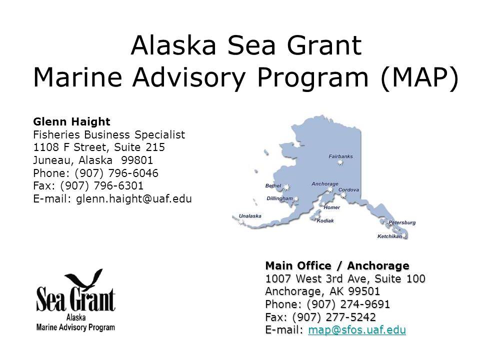 Alaska Sea Grant Marine Advisory Program (MAP) Main Office / Anchorage 1007 West 3rd Ave, Suite 100 Anchorage, AK 99501 Phone: (907) 274-9691 Fax: (907) 277-5242 E-mail: map@sfos.uaf.edu map@sfos.uaf.edu Glenn Haight Fisheries Business Specialist 1108 F Street, Suite 215 Juneau, Alaska 99801 Phone: (907) 796-6046 Fax: (907) 796-6301 E-mail: glenn.haight@uaf.edu