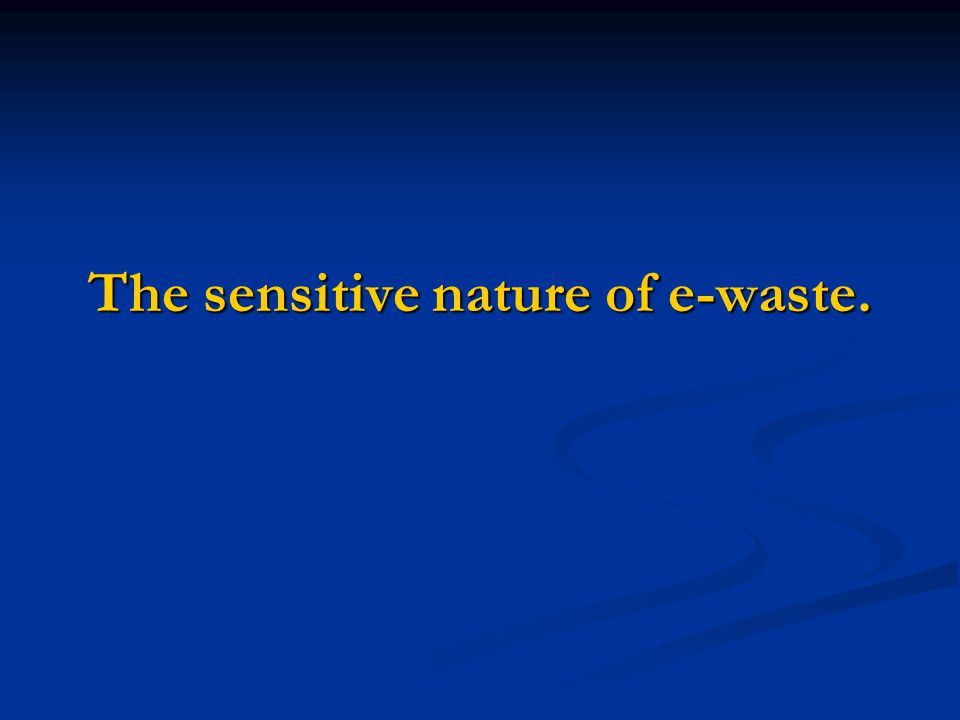 The sensitive nature of e-waste.