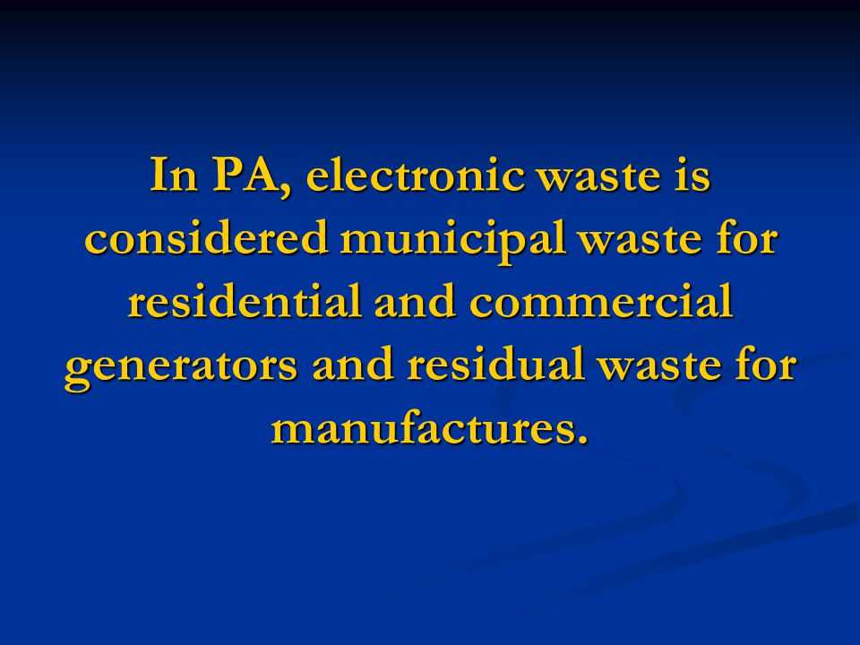 In PA, electronic waste is considered municipal waste for residential and commercial generators and residual waste for manufactures.