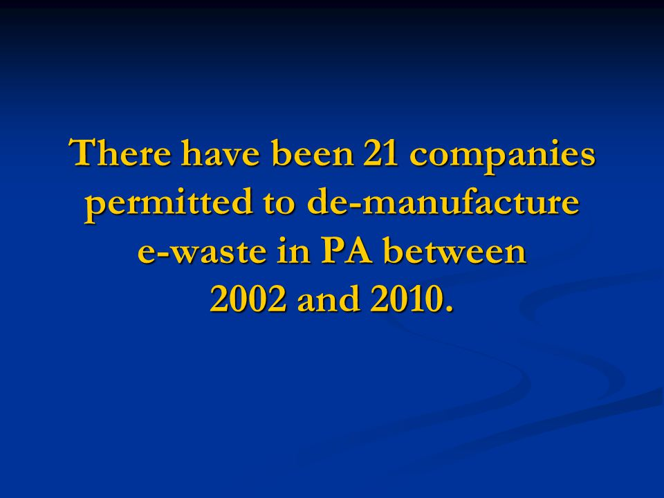 There have been 21 companies permitted to de-manufacture e-waste in PA between 2002 and 2010.