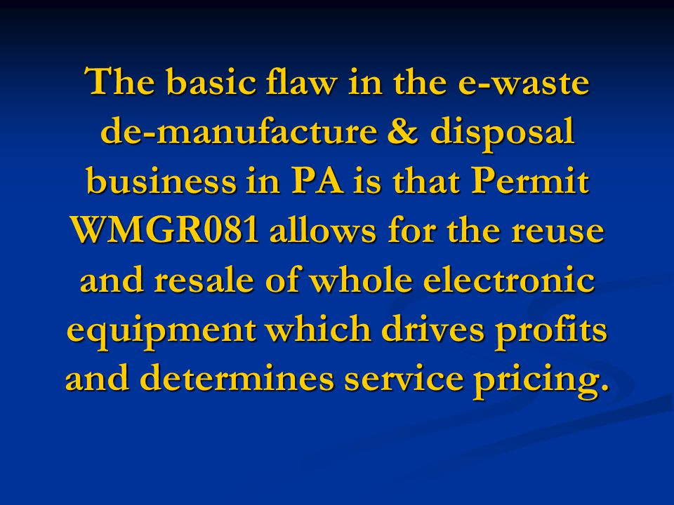 The basic flaw in the e-waste de-manufacture & disposal business in PA is that Permit WMGR081 allows for the reuse and resale of whole electronic equipment which drives profits and determines service pricing.