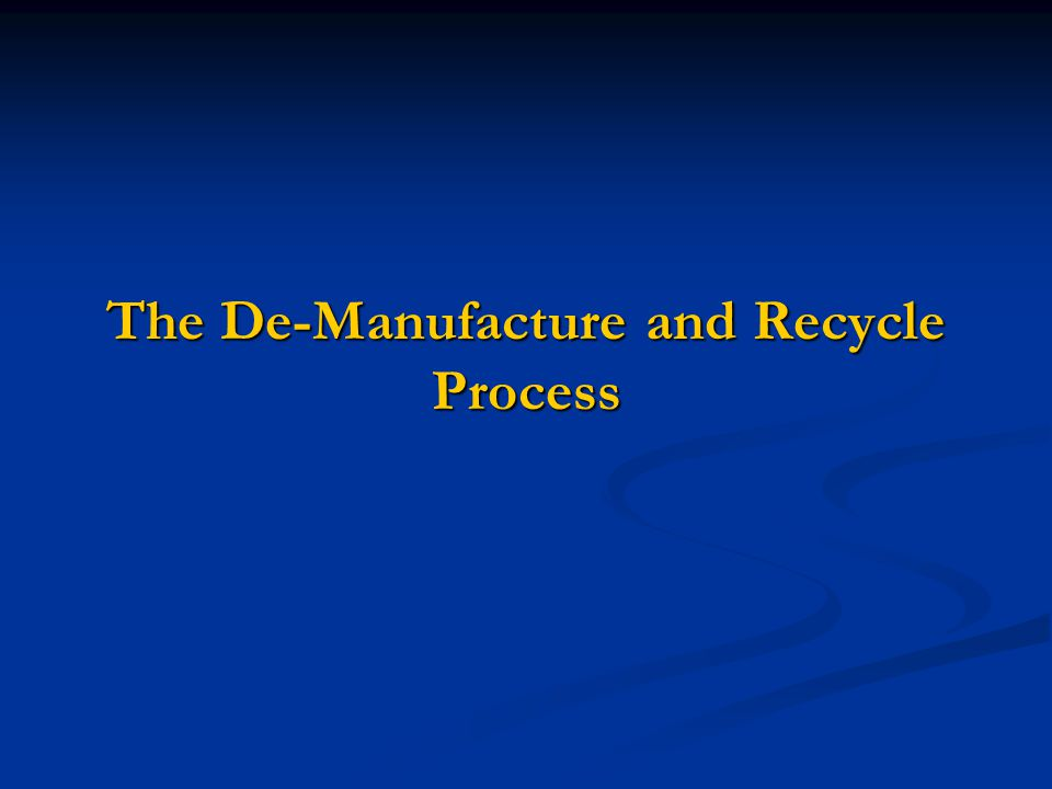 The De-Manufacture and Recycle Process