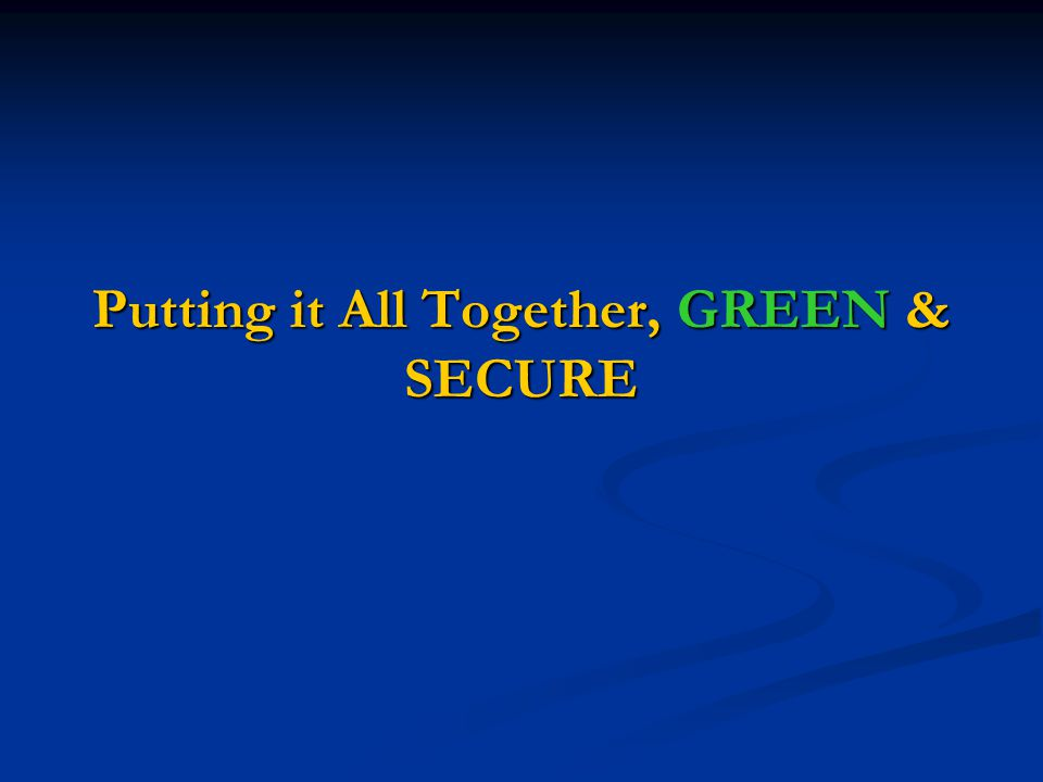 Putting it All Together, GREEN & SECURE
