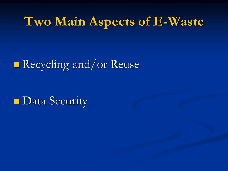 Two Main Aspects of E-Waste Recycling and/or Reuse Recycling and/or Reuse Data Security Data Security