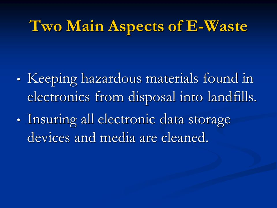 Two Main Aspects of E-Waste Keeping hazardous materials found in electronics from disposal into landfills. Keeping hazardous materials found in electr