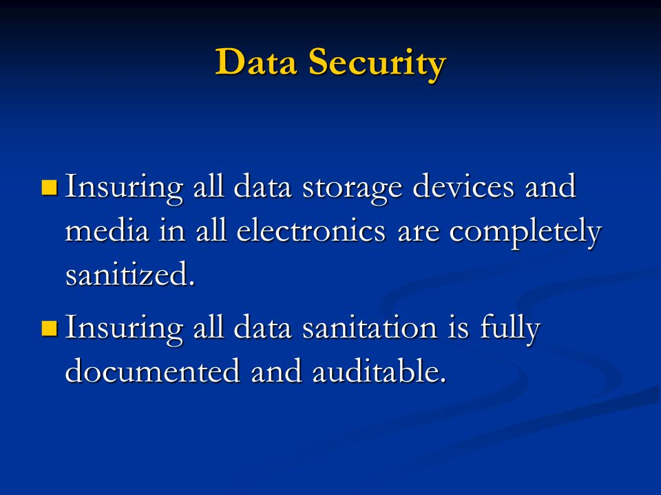 Data Security Insuring all data storage devices and media in all electronics are completely sanitized. Insuring all data storage devices and media in