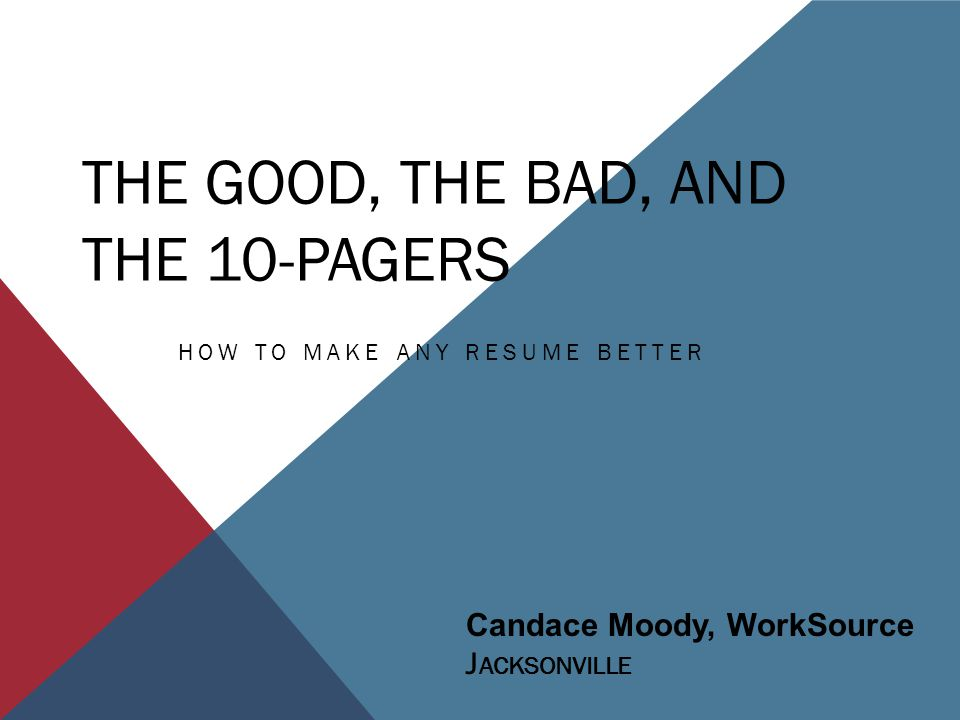 THE GOOD, THE BAD, AND THE 10-PAGERS HOW TO MAKE ANY RESUME BETTER Candace Moody, WorkSource J ACKSONVILLE