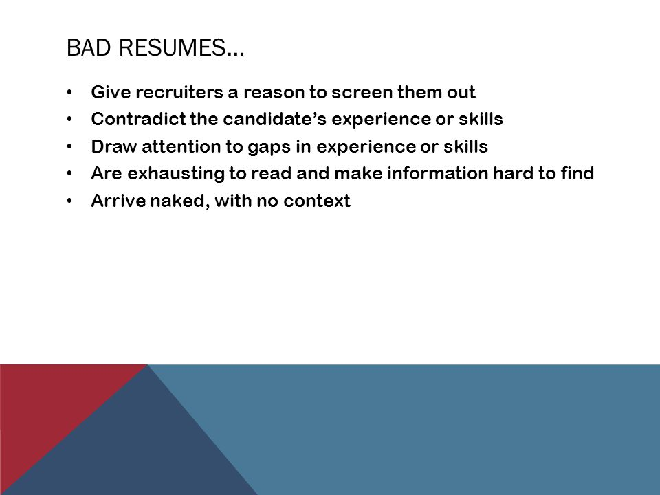 BAD RESUMES… Give recruiters a reason to screen them out Contradict the candidate's experience or skills Draw attention to gaps in experience or skills Are exhausting to read and make information hard to find Arrive naked, with no context