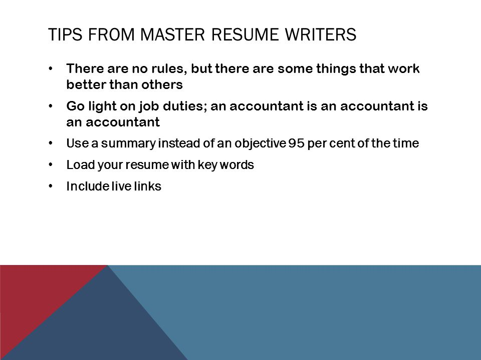 TIPS FROM MASTER RESUME WRITERS There are no rules, but there are some things that work better than others Go light on job duties; an accountant is an accountant is an accountant Use a summary instead of an objective 95 per cent of the time Load your resume with key words Include live links