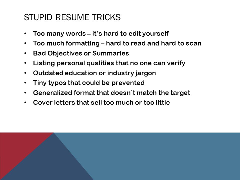 HOW TO MAKE A GOOD RESUME GREAT Consolidate by listing only relevant experience Make the transition from listing job duties to listing accomplishments Quantify whenever possible Rev up the professional summary with real substance Load up on key words for the industry Create several versions of the document for different audiences