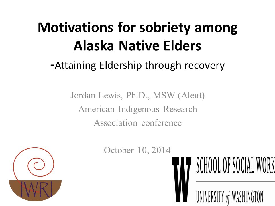 Motivations for sobriety among Alaska Native Elders - Attaining Eldership through recovery Jordan Lewis, Ph.D., MSW (Aleut) American Indigenous Research Association conference October 10, 2014