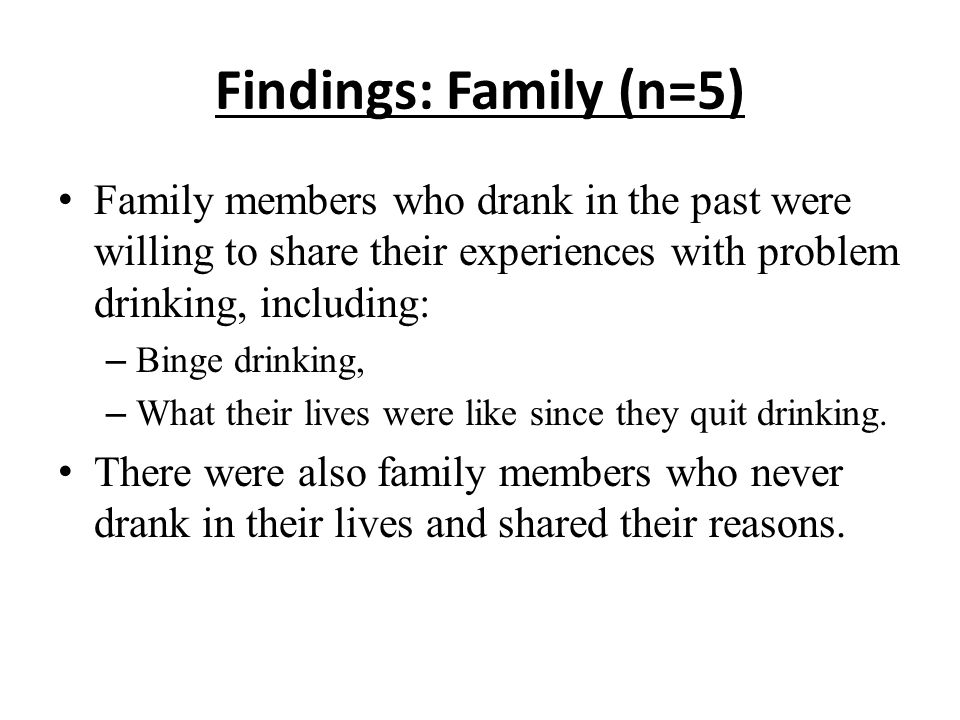 Findings: Family (n=5) Family members who drank in the past were willing to share their experiences with problem drinking, including: – Binge drinking, – What their lives were like since they quit drinking.