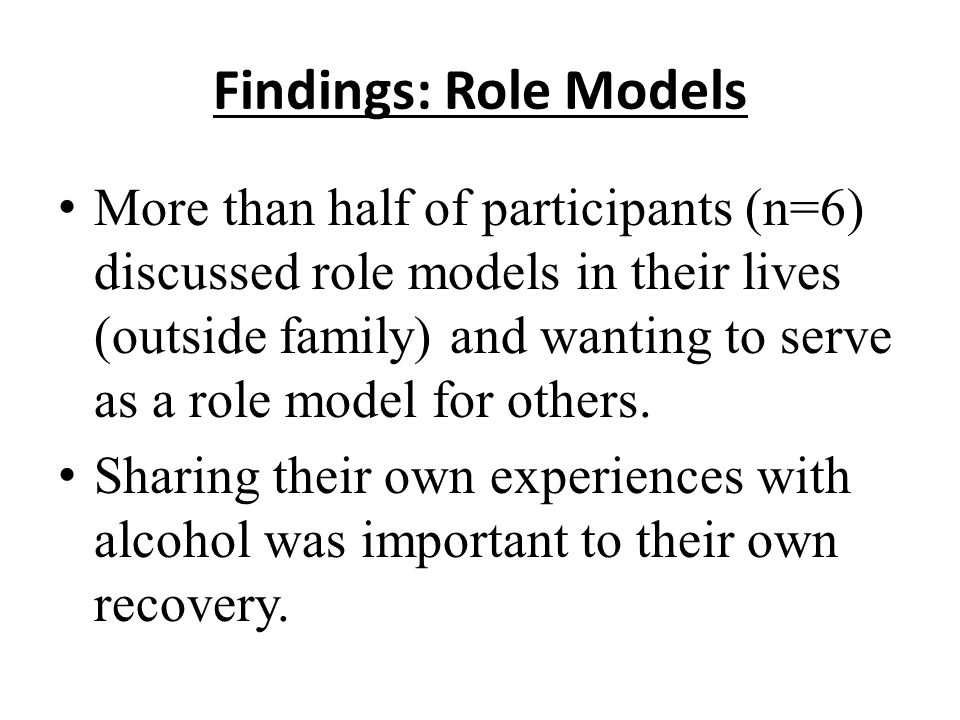Findings: Role Models More than half of participants (n=6) discussed role models in their lives (outside family) and wanting to serve as a role model for others.
