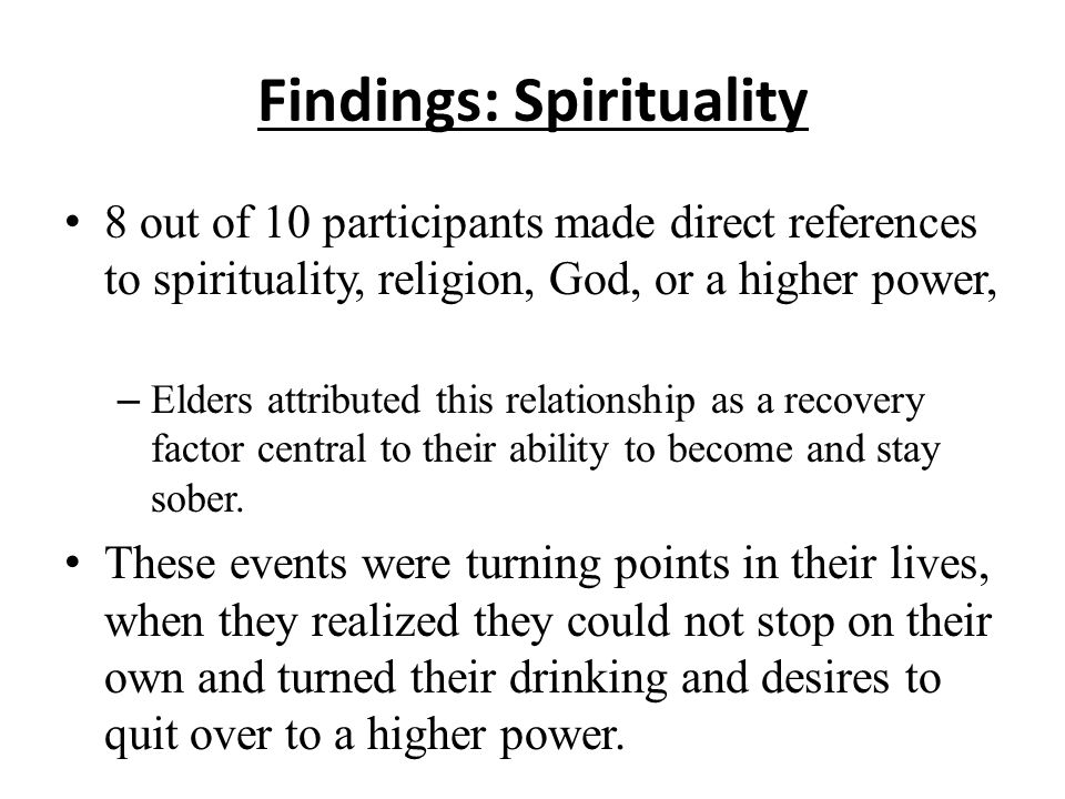 Findings: Spirituality 8 out of 10 participants made direct references to spirituality, religion, God, or a higher power, – Elders attributed this relationship as a recovery factor central to their ability to become and stay sober.