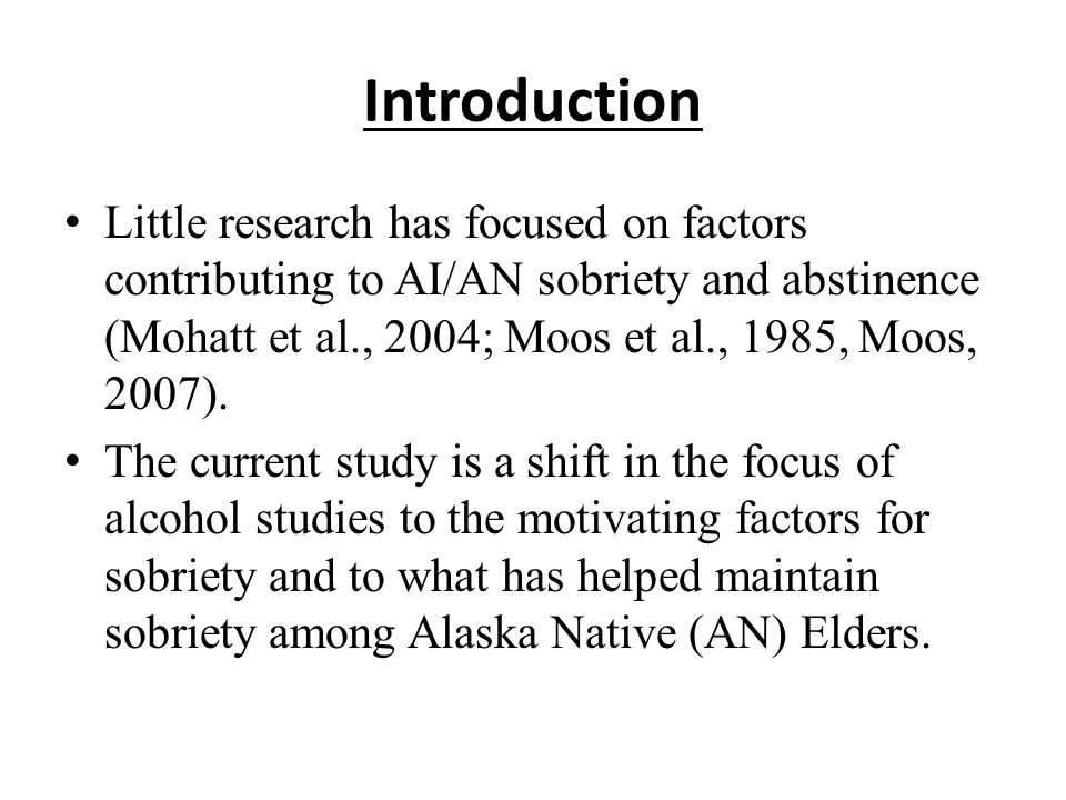 Introduction Little research has focused on factors contributing to AI/AN sobriety and abstinence (Mohatt et al., 2004; Moos et al., 1985, Moos, 2007).