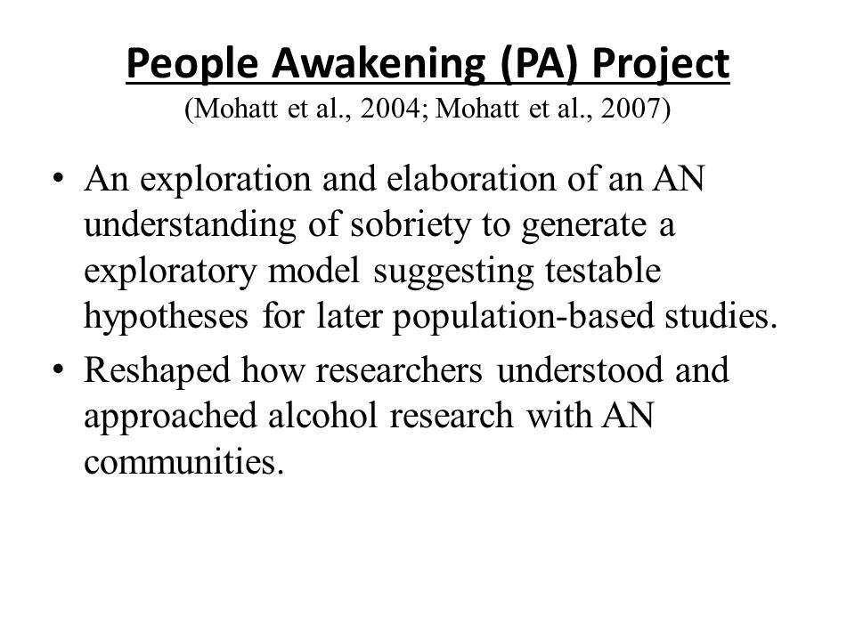 People Awakening (PA) Project (Mohatt et al., 2004; Mohatt et al., 2007) An exploration and elaboration of an AN understanding of sobriety to generate a exploratory model suggesting testable hypotheses for later population-based studies.