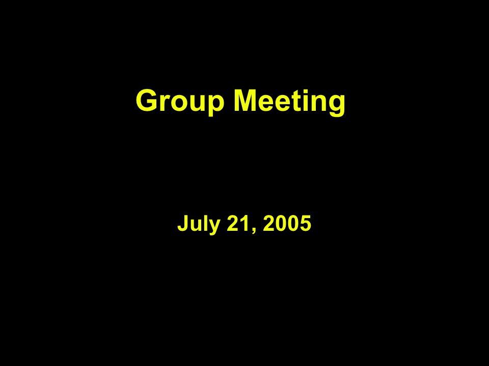 Group Meeting July 21, 2005