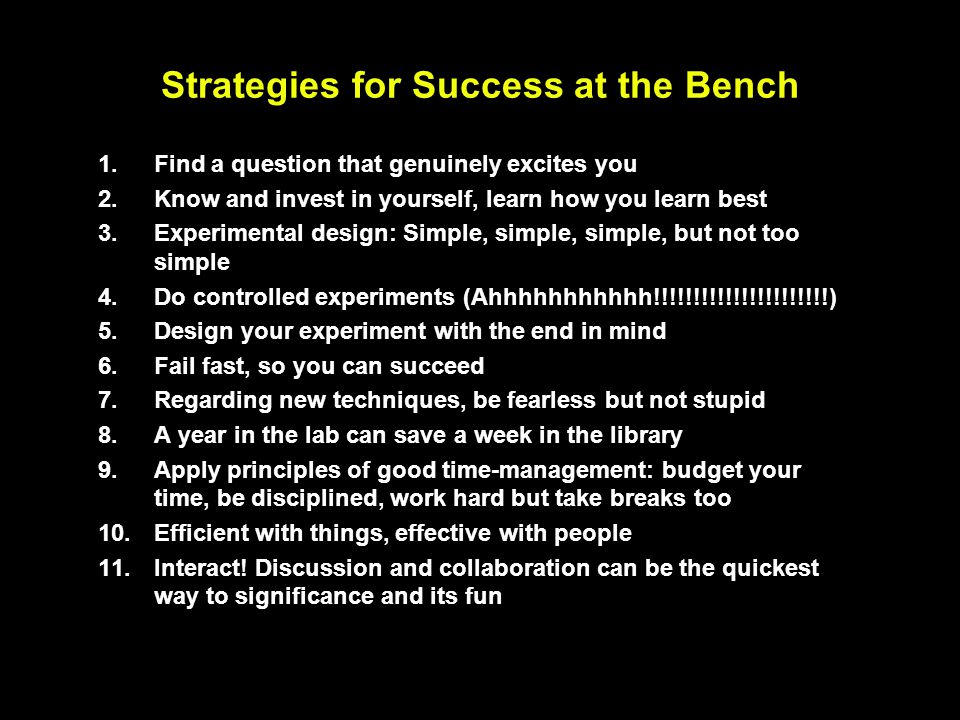 Strategies for Success at the Bench 1. Find a question that genuinely excites you 2. Know and invest in yourself, learn how you learn best 3. Experime
