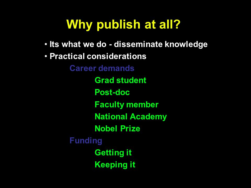 Why publish at all? Its what we do - disseminate knowledge Practical considerations Career demands Grad student Post-doc Faculty member National Acade