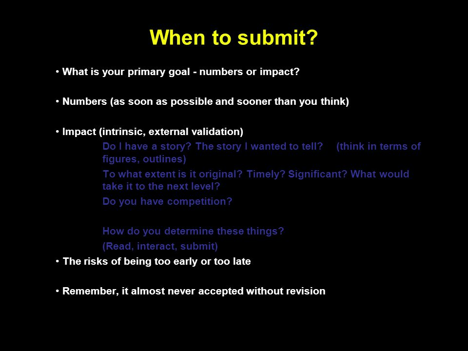 When to submit? What is your primary goal - numbers or impact? Numbers (as soon as possible and sooner than you think) Impact (intrinsic, external val