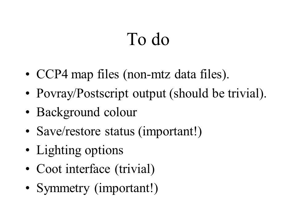 To do CCP4 map files (non-mtz data files). Povray/Postscript output (should be trivial).
