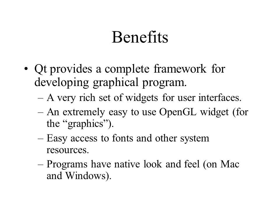 Benefits Qt provides a complete framework for developing graphical program.