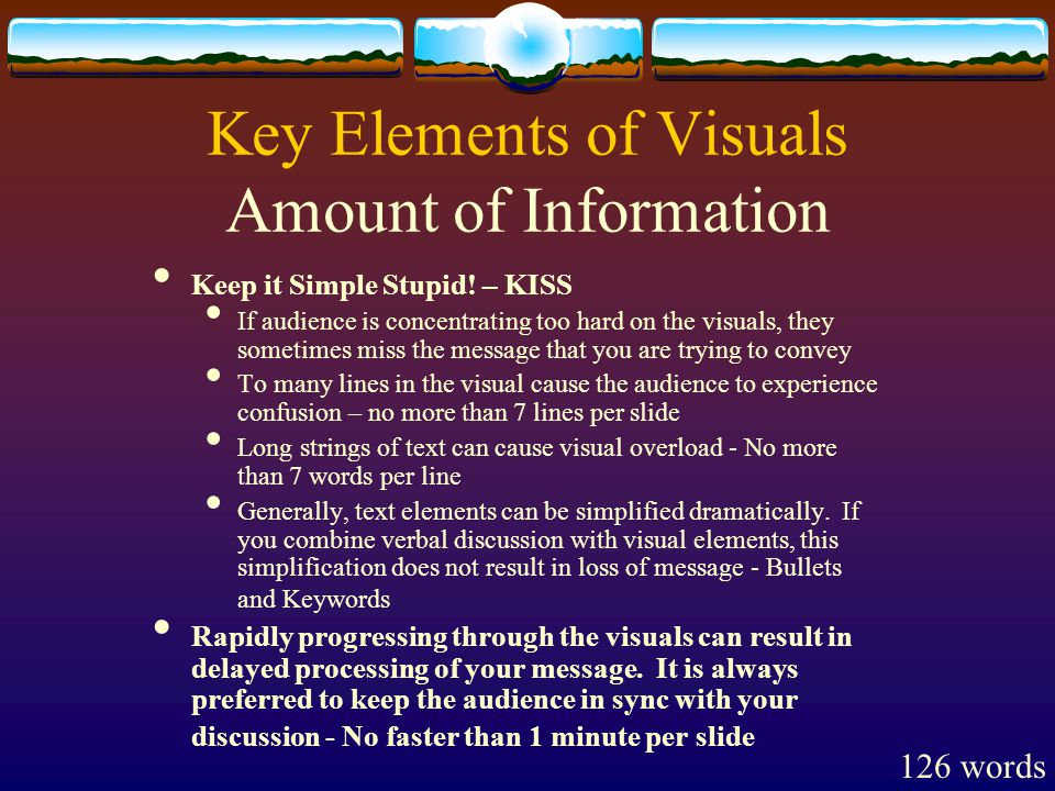 Key Elements of Visuals Amount of Information Keep it Simple Stupid.