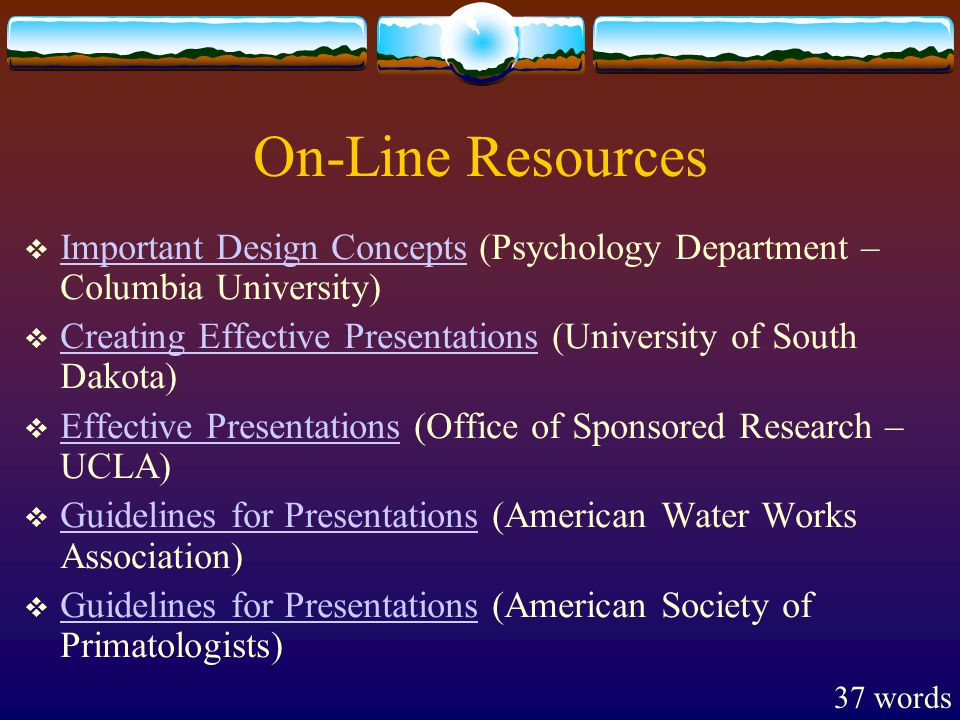 On-Line Resources  Important Design Concepts (Psychology Department – Columbia University) Important Design Concepts  Creating Effective Presentations (University of South Dakota) Creating Effective Presentations  Effective Presentations (Office of Sponsored Research – UCLA) Effective Presentations  Guidelines for Presentations (American Water Works Association) Guidelines for Presentations  Guidelines for Presentations (American Society of Primatologists) Guidelines for Presentations 37 words