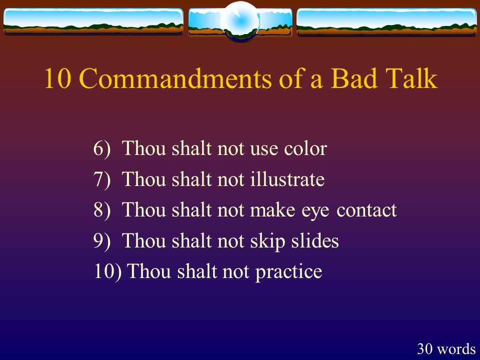 10 Commandments of a Bad Talk 6) Thou shalt not use color 7) Thou shalt not illustrate 8) Thou shalt not make eye contact 9) Thou shalt not skip slides 10) Thou shalt not practice 30 words