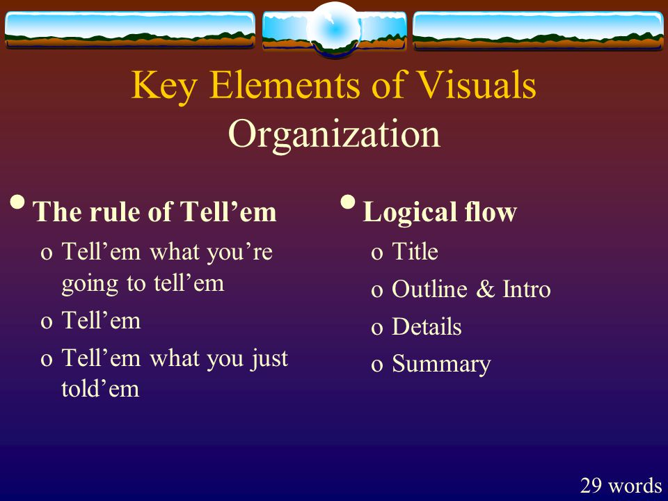 Key Elements of Visuals Organization The rule of Tell'em oTell'em what you're going to tell'em oTell'em oTell'em what you just told'em Logical flow oTitle oOutline & Intro oDetails oSummary 29 words