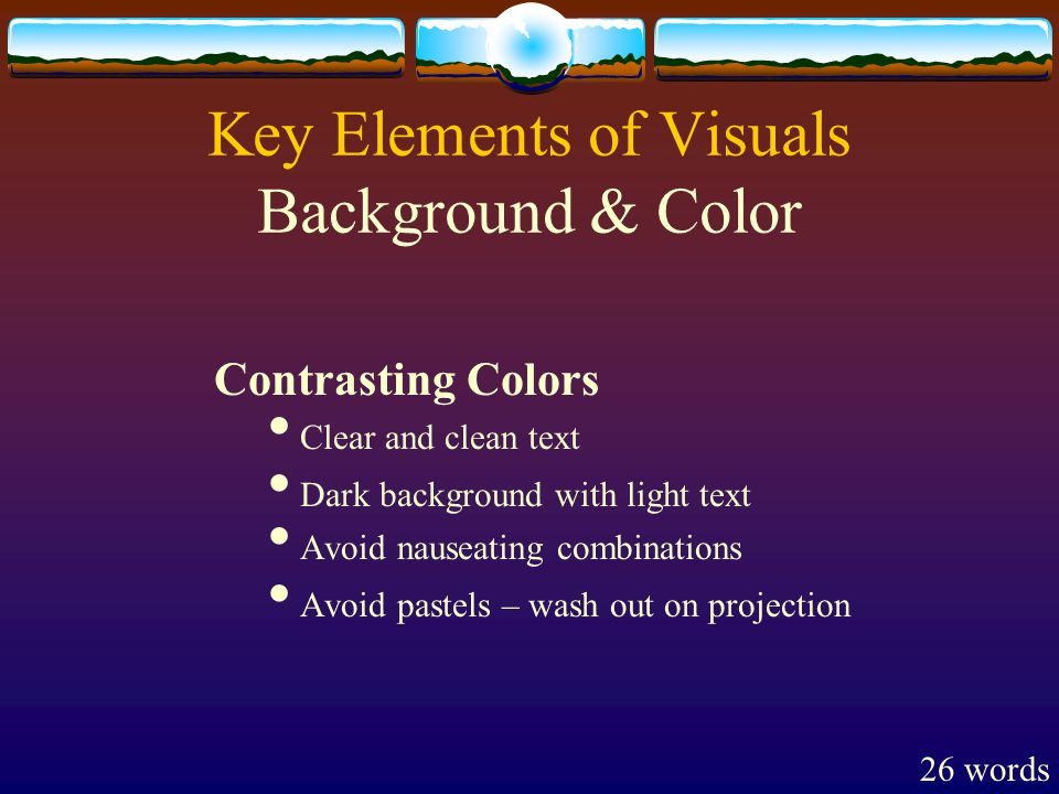 Key Elements of Visuals Background & Color Contrasting Colors Clear and clean text Dark background with light text Avoid nauseating combinations Avoid pastels – wash out on projection 26 words