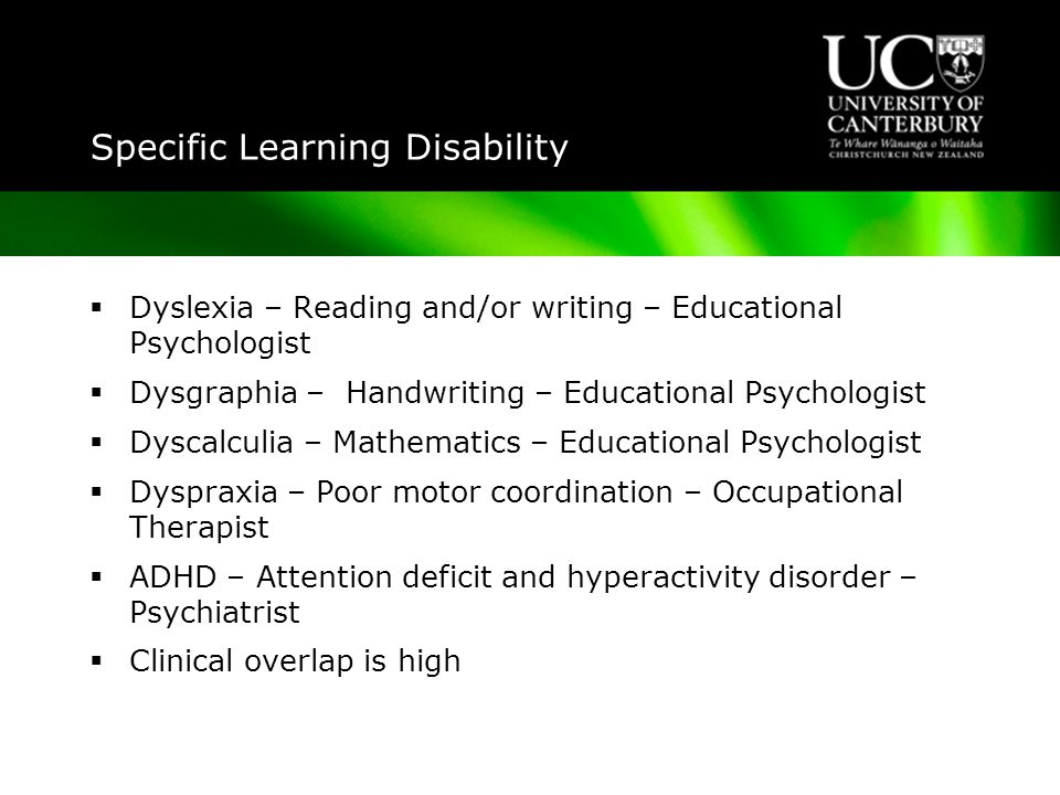 Specific Learning Disability  Despite separate diagnostic labels clinical overlap is high and pure cases are the exception  Half the Dyslexic population is Dyspraxic and vice versa  Overlap between Dyspraxia and ADHD is 50%  Overlap between Dyslexia and ADHD is 30% with a stronger link to inattention than hyperactivity  Overlap with Autistic Spectrum Disorders but when diagnosed autism takes precedence