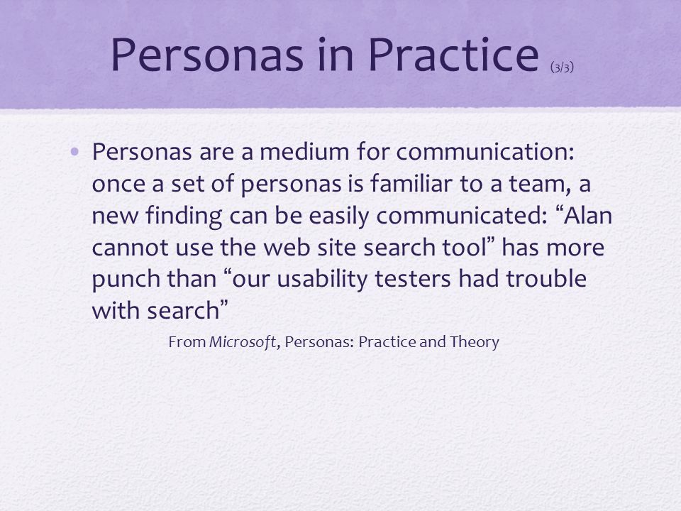 Personas in Practice (3/3) Personas are a medium for communication: once a set of personas is familiar to a team, a new finding can be easily communic