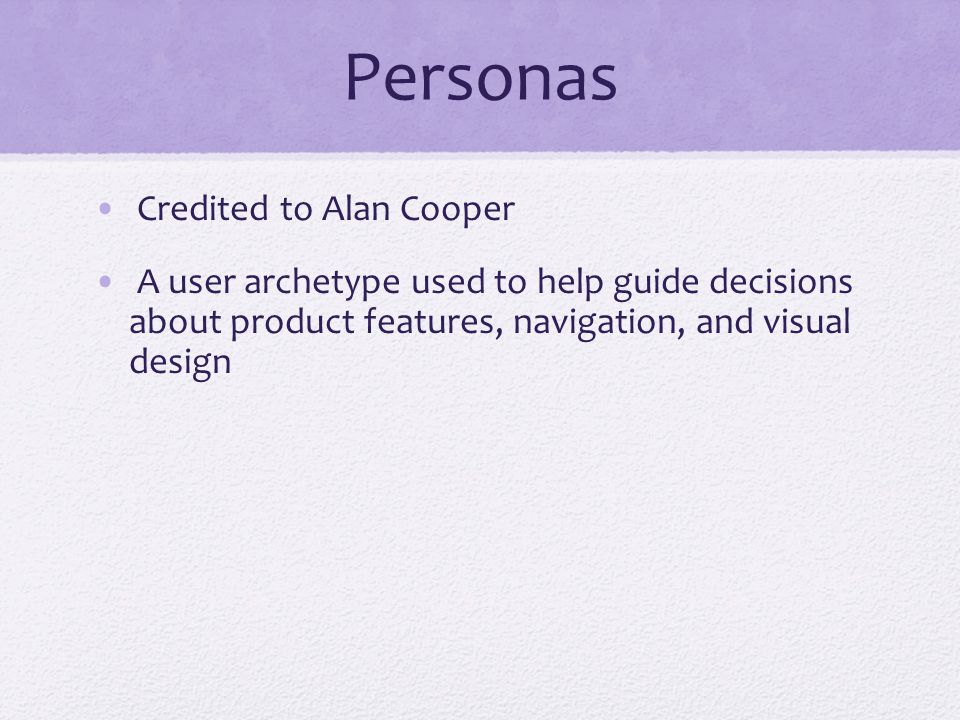 Personas Credited to Alan Cooper A user archetype used to help guide decisions about product features, navigation, and visual design