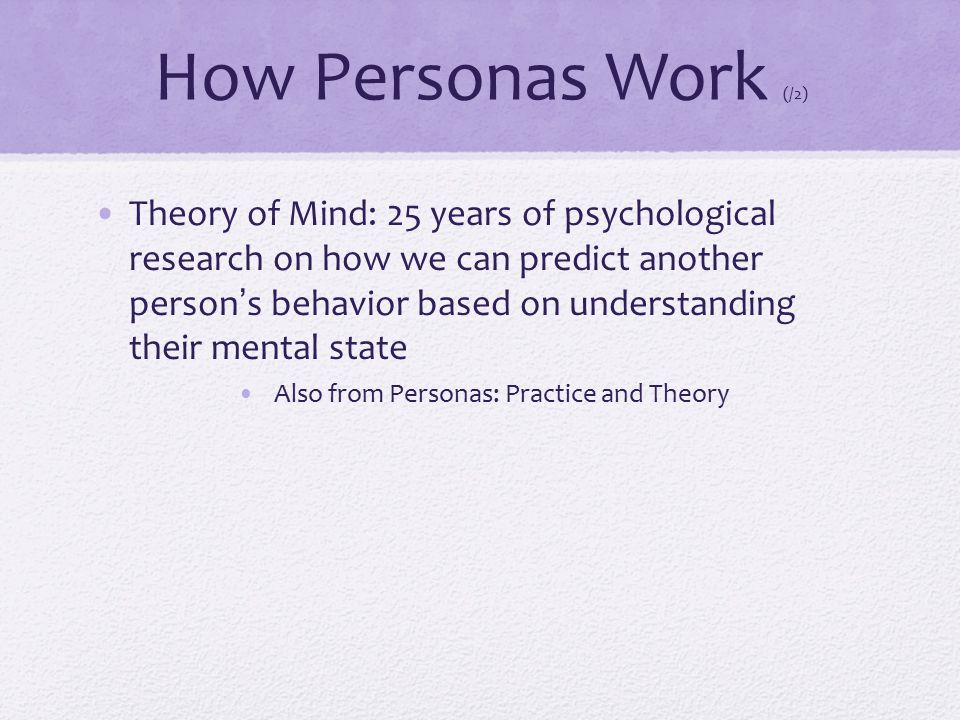 How Personas Work (/2) Theory of Mind: 25 years of psychological research on how we can predict another person's behavior based on understanding their