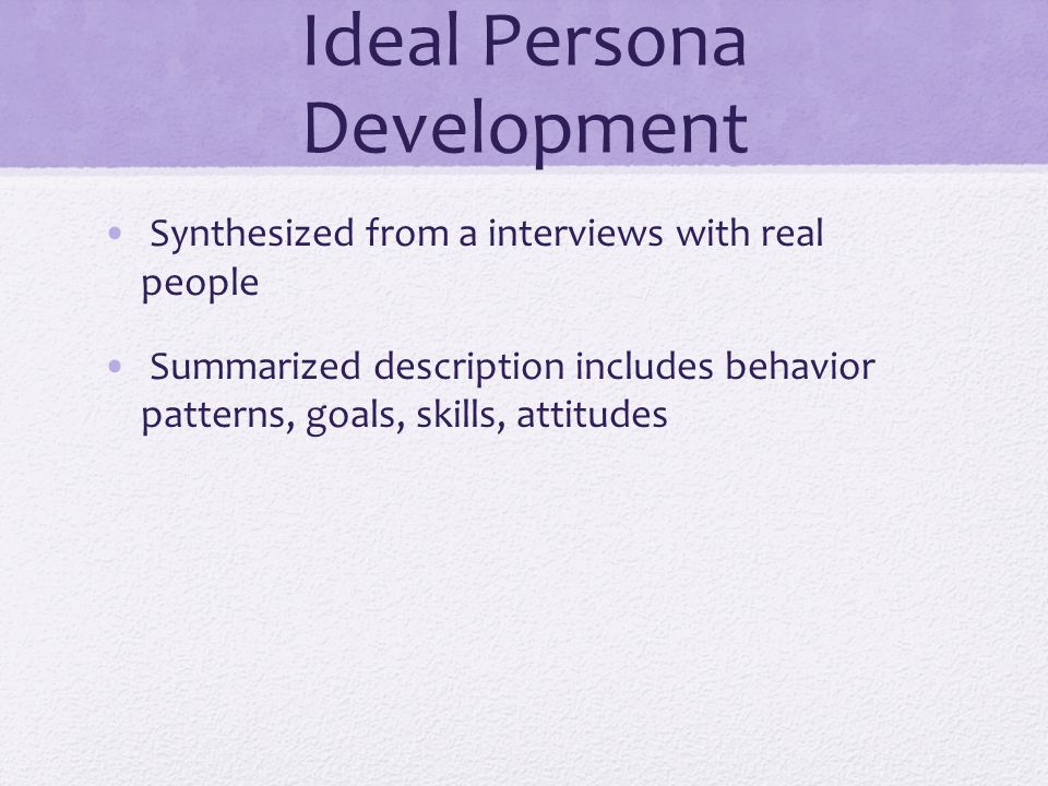 Ideal Persona Development Synthesized from a interviews with real people Summarized description includes behavior patterns, goals, skills, attitudes