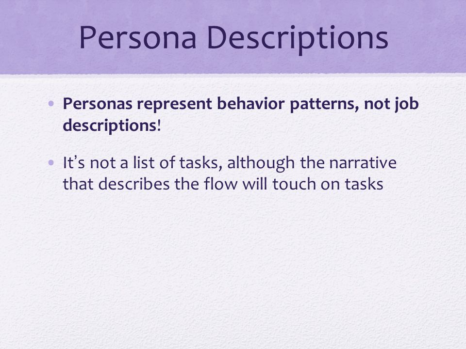 Persona Descriptions Personas represent behavior patterns, not job descriptions! It's not a list of tasks, although the narrative that describes the f