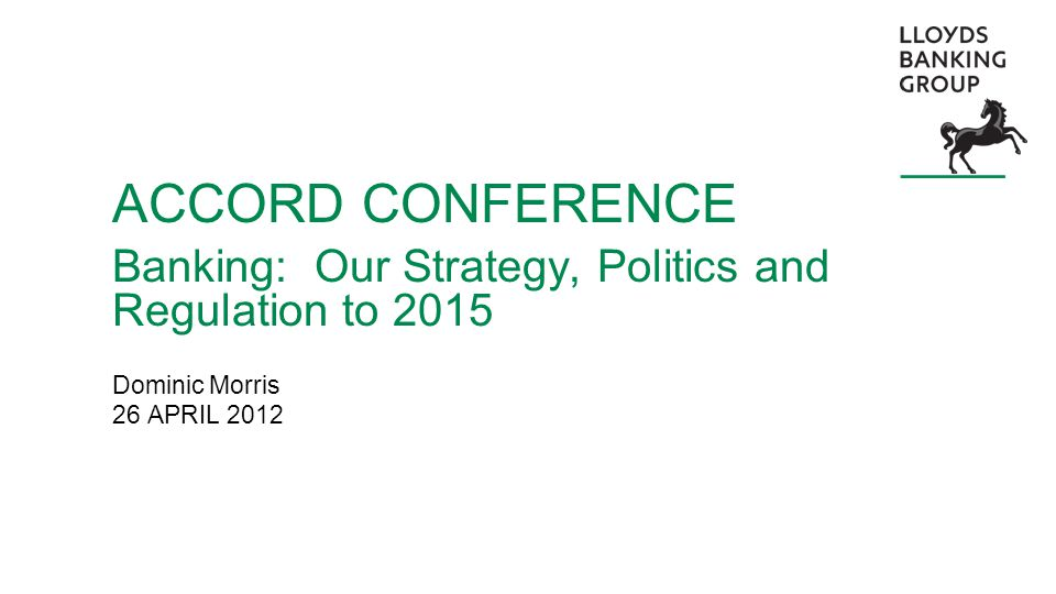 ACCORD CONFERENCE Banking: Our Strategy, Politics and Regulation to 2015 Dominic Morris 26 APRIL 2012
