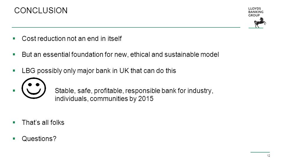 12 CONCLUSION  Cost reduction not an end in itself  But an essential foundation for new, ethical and sustainable model  LBG possibly only major bank in UK that can do this  Stable, safe, profitable, responsible bank for industry, individuals, communities by 2015  That's all folks  Questions?