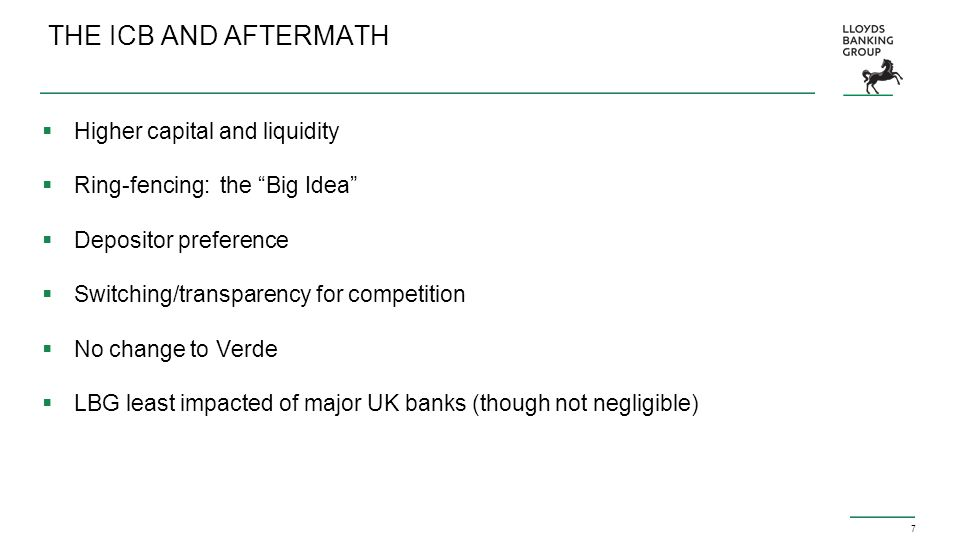 7 THE ICB AND AFTERMATH  Higher capital and liquidity  Ring-fencing: the Big Idea  Depositor preference  Switching/transparency for competition  No change to Verde  LBG least impacted of major UK banks (though not negligible)